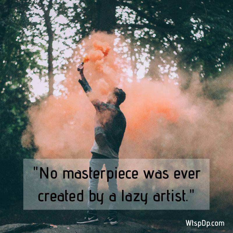 No masterpiece was ever created by lazy artist